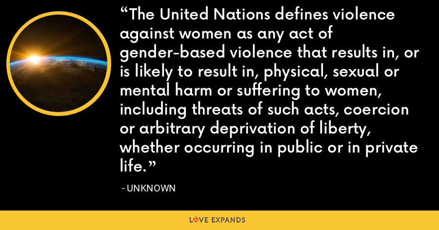 The United Nations defines violence against women as any act of gender-based violence that results in, or is likely to result in, physical, sexual or mental harm or suffering to women, including threats of such acts, coercion or arbitrary deprivation of liberty, whether occurring in public or in private life. - Unknown