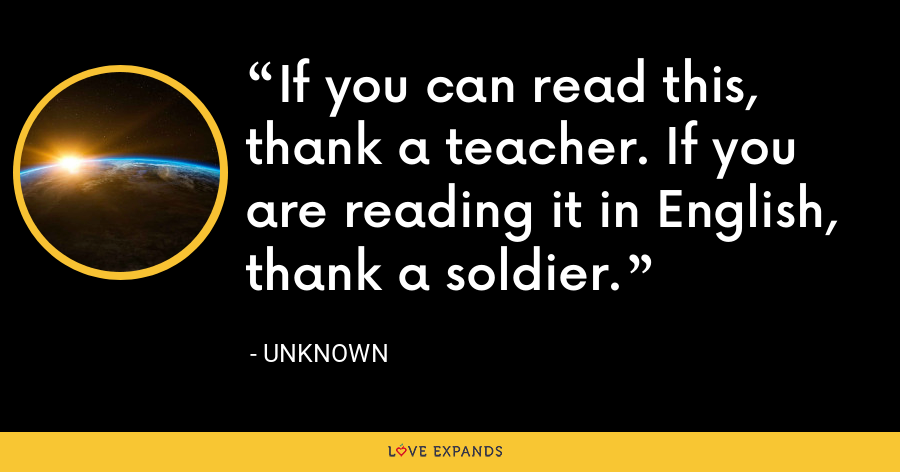 If you can read this, thank a teacher. If you are reading it in English, thank a soldier. - Unknown