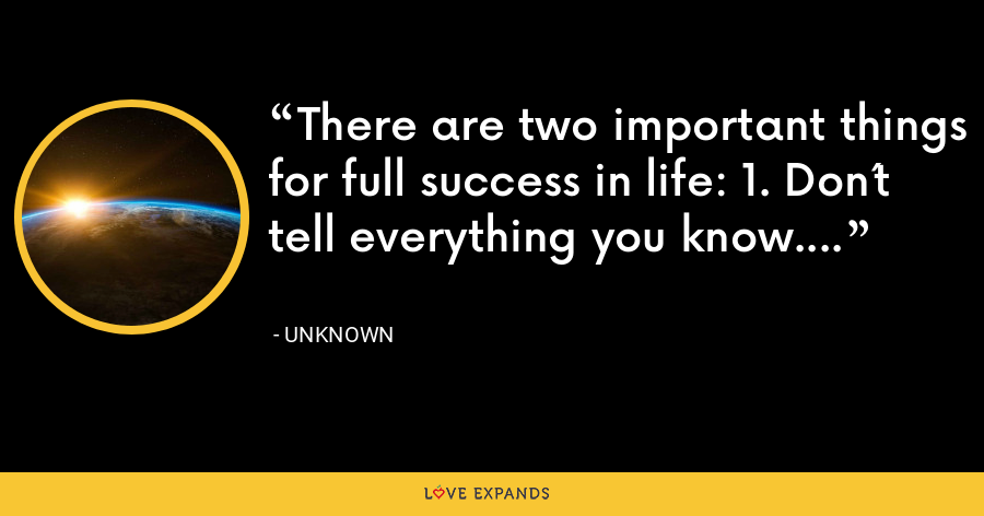 There are two important things for full success in life: 1. Don´t tell everything you know. - Unknown