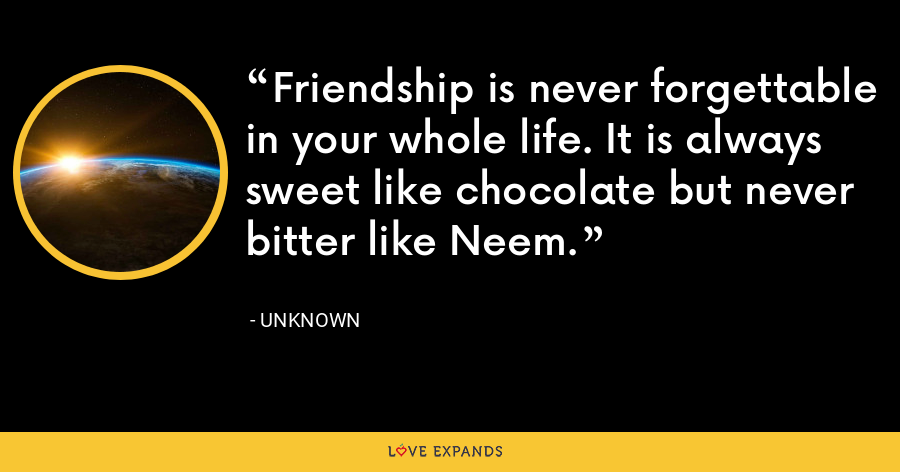 Friendship is never forgettable in your whole life. It is always sweet like chocolate but never bitter like Neem. - Unknown