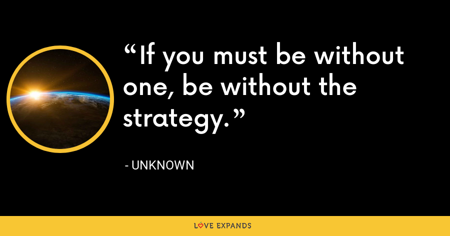 If you must be without one, be without the strategy. - Unknown