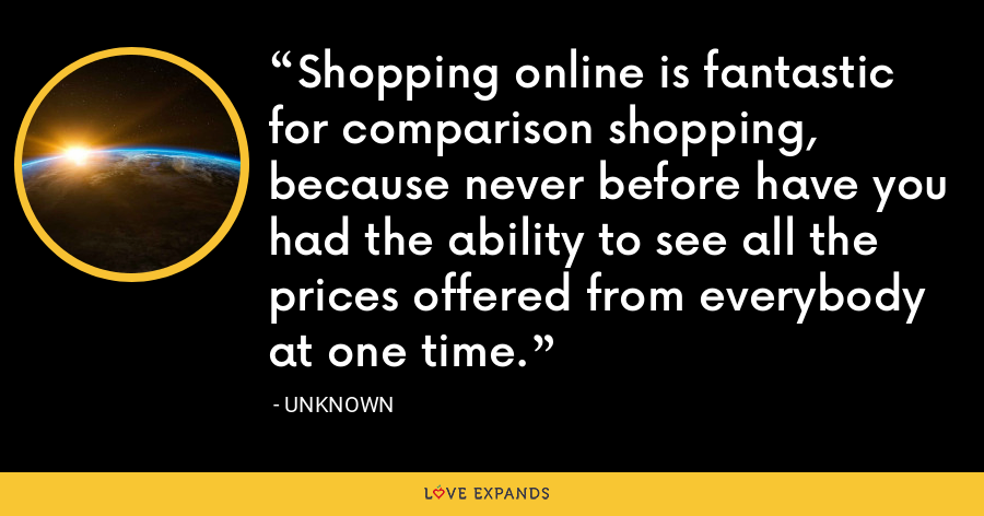 Shopping online is fantastic for comparison shopping, because never before have you had the ability to see all the prices offered from everybody at one time. - Unknown