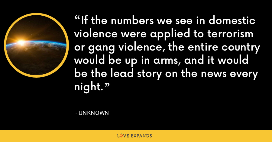 If the numbers we see in domestic violence were applied to terrorism or gang violence, the entire country would be up in arms, and it would be the lead story on the news every night. - Unknown