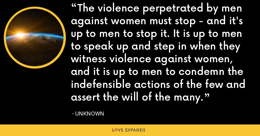 The violence perpetrated by men against women must stop - and it's up to men to stop it. It is up to men to speak up and step in when they witness violence against women, and it is up to men to condemn the indefensible actions of the few and assert the will of the many. - Unknown
