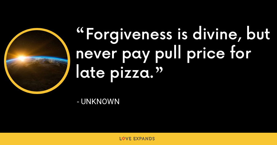 Forgiveness is divine, but never pay pull price for late pizza. - Unknown