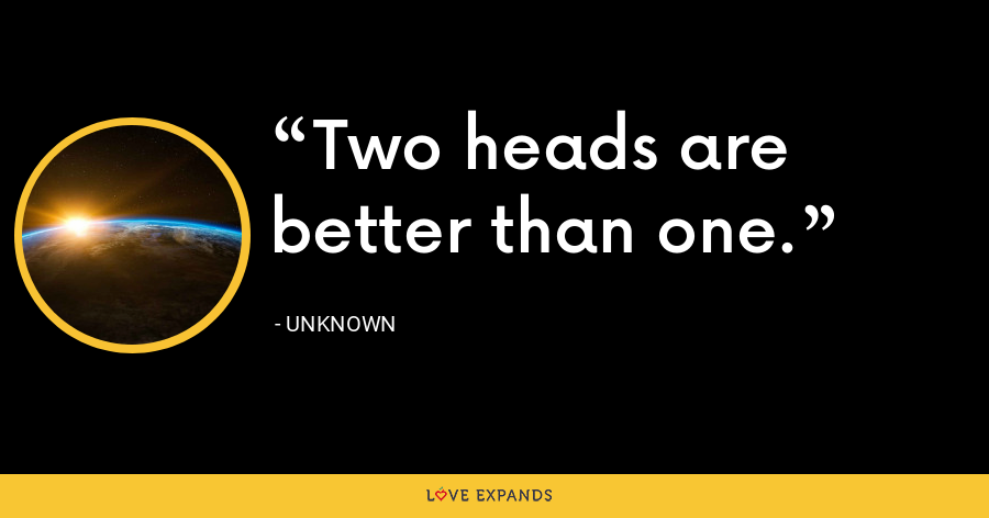 Two heads are better than one. - Unknown