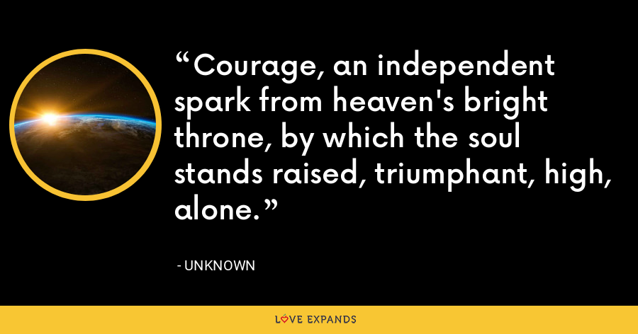 Courage, an independent spark from heaven's bright throne, by which the soul stands raised, triumphant, high, alone. - Unknown