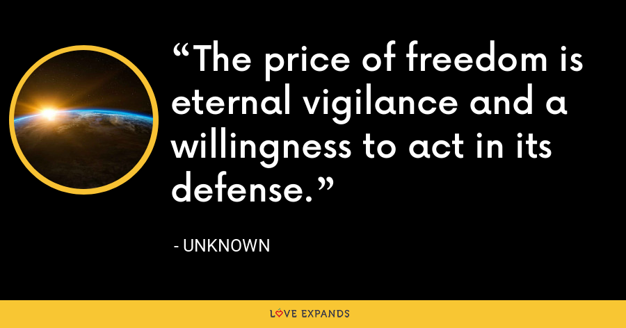The price of freedom is eternal vigilance and a willingness to act in its defense. - Unknown