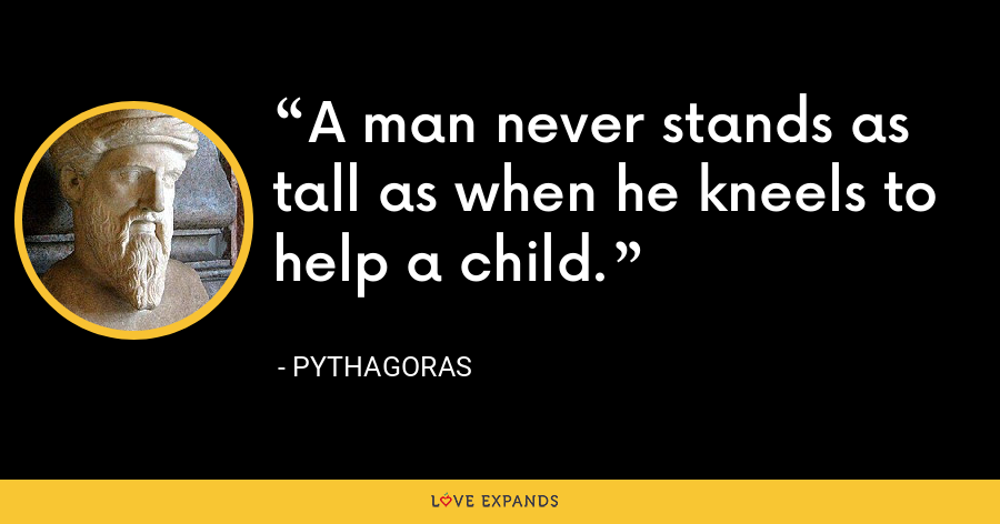 A man never stands as tall as when he kneels to help a child. - Unknown