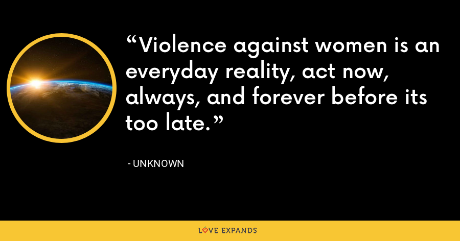 Violence against women is an everyday reality, act now, always, and forever before its too late. - Unknown