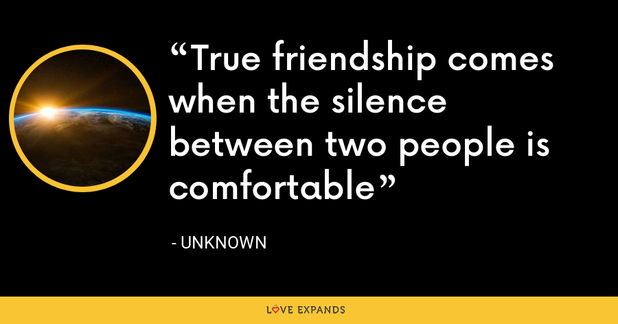 True friendship comes when the silence between two people is comfortable - Unknown