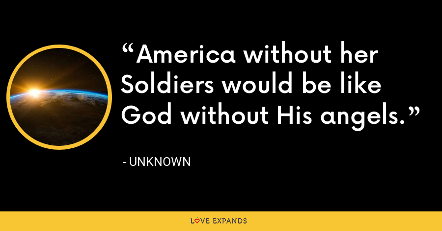 America without her Soldiers would be like God without His angels. - Unknown