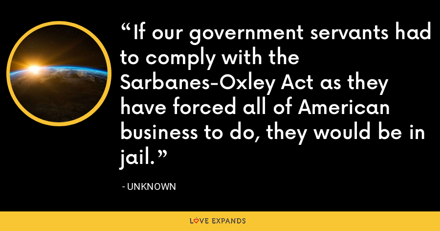 If our government servants had to comply with the Sarbanes-Oxley Act as they have forced all of American business to do, they would be in jail. - Unknown