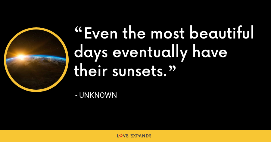 Even the most beautiful days eventually have their sunsets. - Unknown