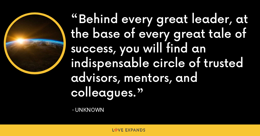 Behind every great leader, at the base of every great tale of success, you will find an indispensable circle of trusted advisors, mentors, and colleagues. - Unknown
