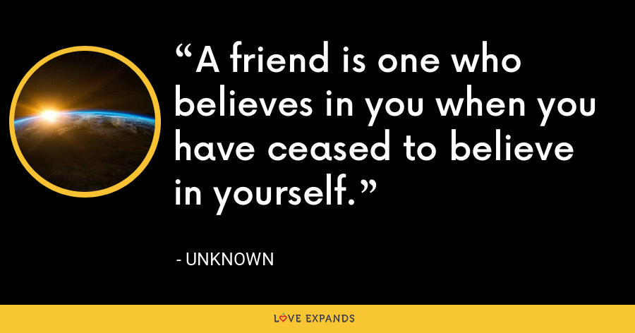 A friend is one who believes in you when you have ceased to believe in yourself. - Unknown