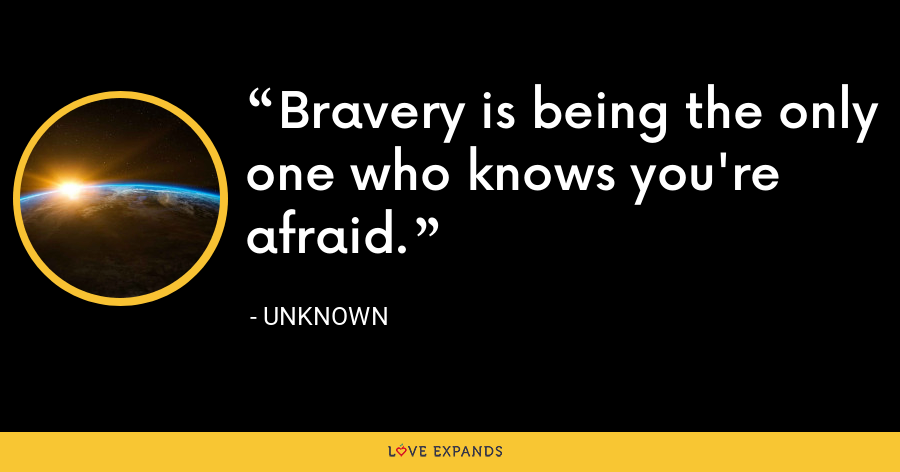 Bravery is being the only one who knows you're afraid. - Unknown