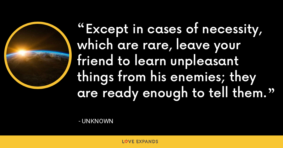 Except in cases of necessity, which are rare, leave your friend to learn unpleasant things from his enemies; they are ready enough to tell them. - Unknown