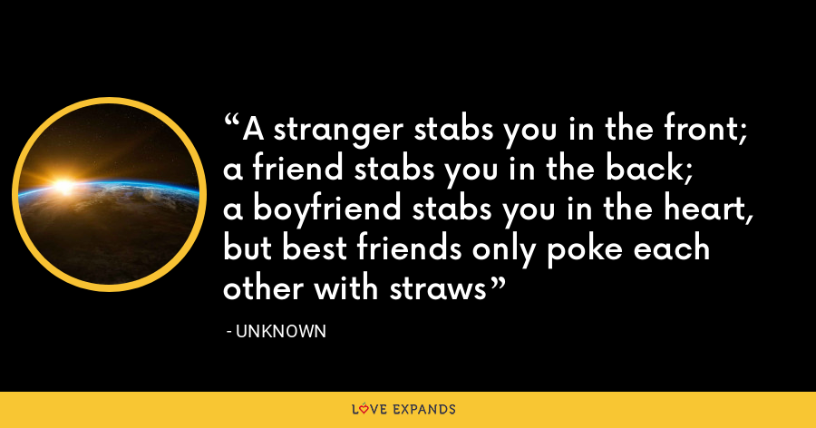 A stranger stabs you in the front;a friend stabs you in the back;a boyfriend stabs you in the heart,but best friends only poke each other with straws - Unknown