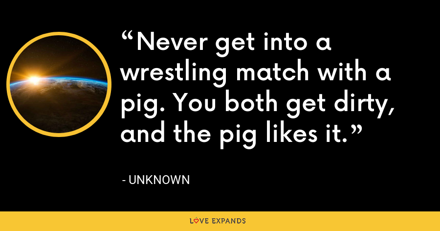 Never get into a wrestling match with a pig. You both get dirty, and the pig likes it. - Unknown