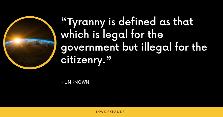 Tyranny is defined as that which is legal for the government but illegal for the citizenry. - Unknown