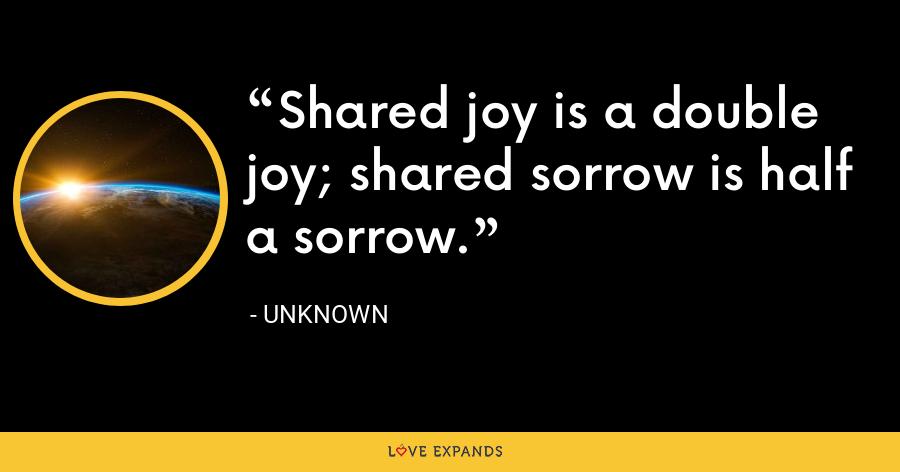 Shared joy is a double joy; shared sorrow is half a sorrow. - Unknown