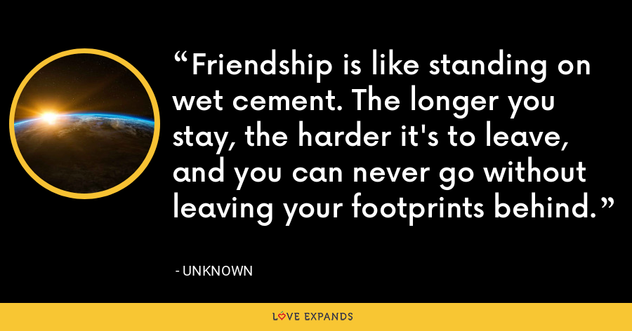 Friendship is like standing on wet cement. The longer you stay, the harder it's to leave, and you can never go without leaving your footprints behind. - Unknown
