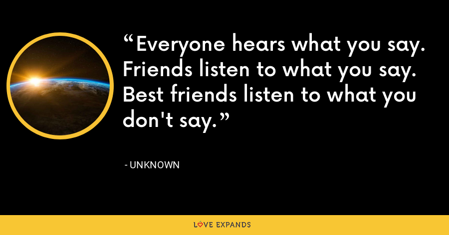Everyone hears what you say. Friends listen to what you say. Best friends listen to what you don't say. - Unknown
