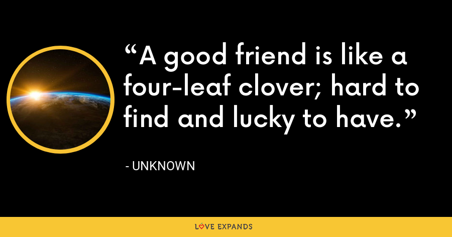 A good friend is like a four-leaf clover; hard to find and lucky to have. - Unknown