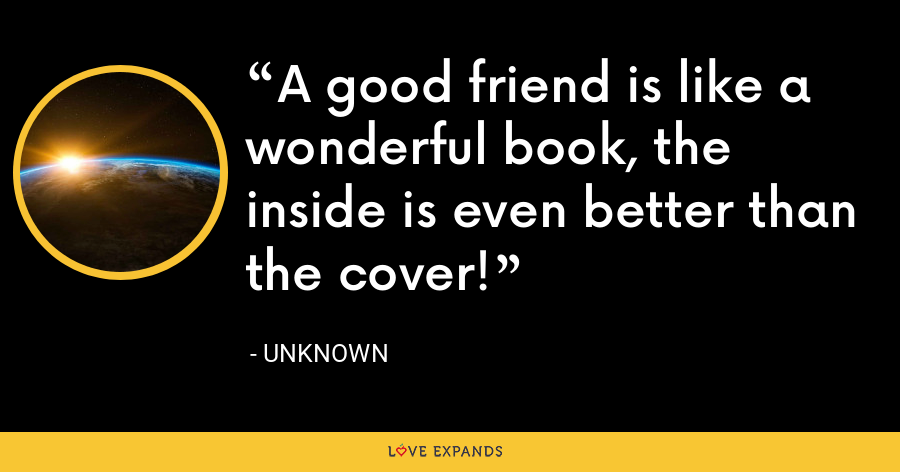 A good friend is like a wonderful book, the inside is even better than the cover! - Unknown