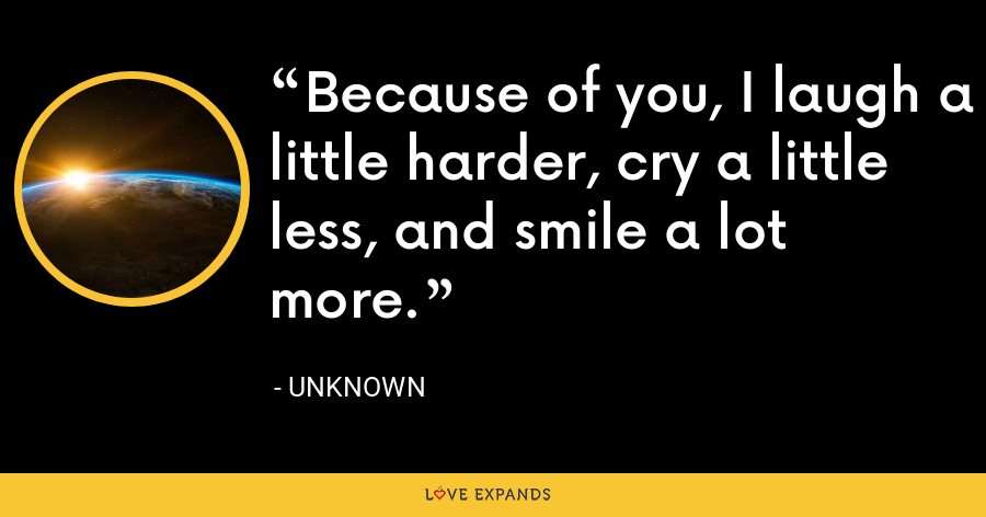 Because of you, I laugh a little harder, cry a little less, and smile a lot more. - Unknown