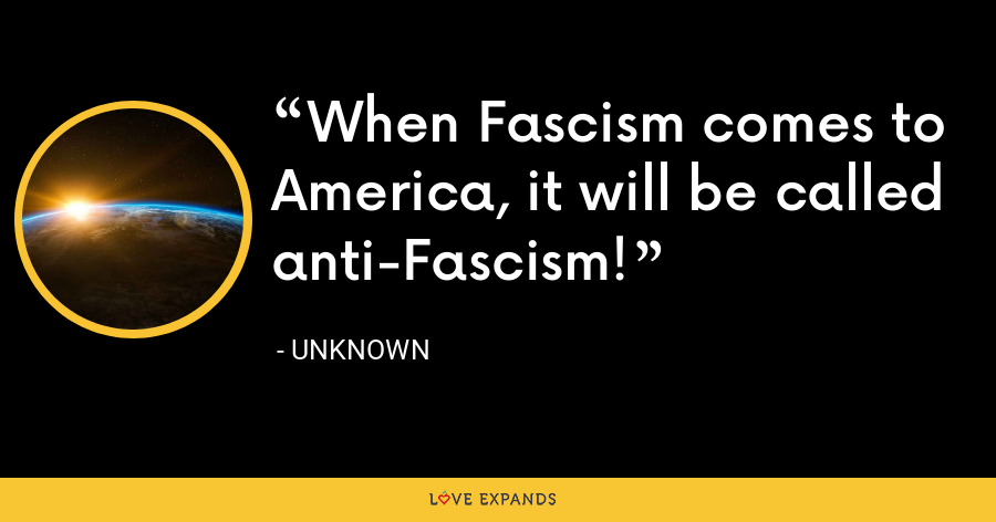 When Fascism comes to America, it will be called anti-Fascism! - Unknown