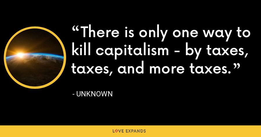 There is only one way to kill capitalism - by taxes, taxes, and more taxes. - Unknown
