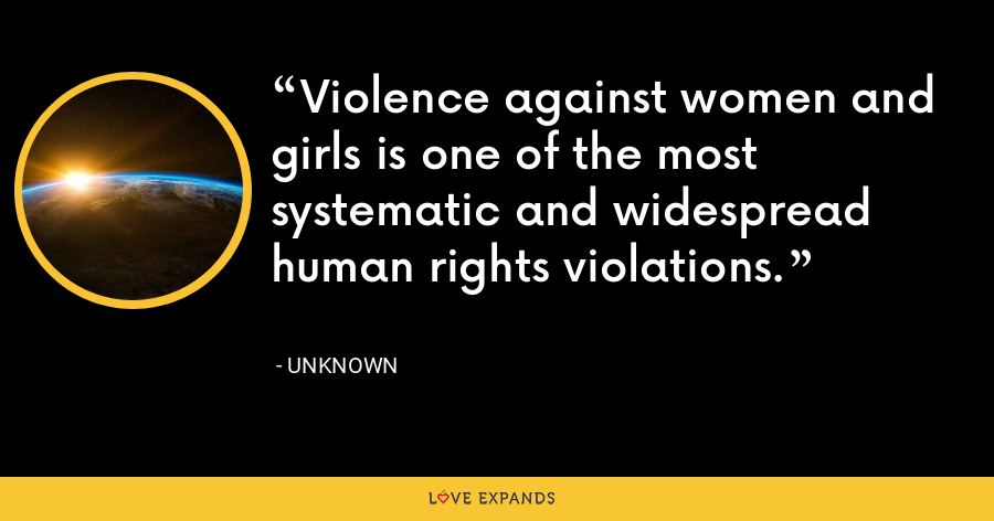 Violence against women and girls is one of the most systematic and widespread human rights violations. - Unknown