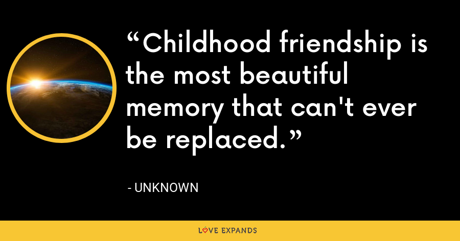 Childhood friendship is the most beautiful memory that can't ever be replaced. - Unknown