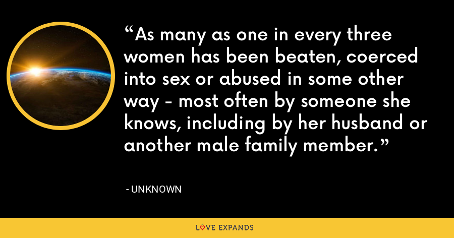 As many as one in every three women has been beaten, coerced into sex or abused in some other way - most often by someone she knows, including by her husband or another male family member. - Unknown