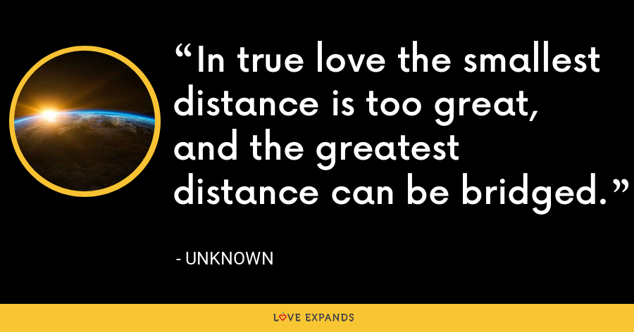 In true love the smallest distance is too great, and the greatest distance can be bridged. - Unknown