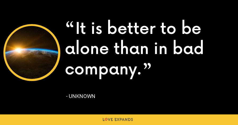 It is better to be alone than in bad company. - Unknown