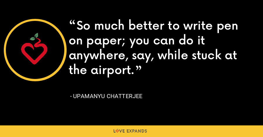 So much better to write pen on paper; you can do it anywhere, say, while stuck at the airport. - Upamanyu Chatterjee