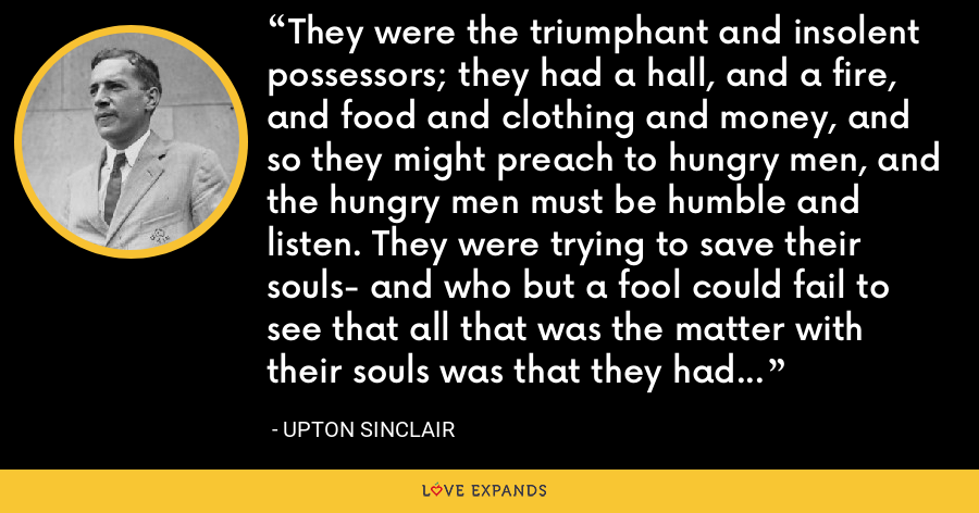 They were the triumphant and insolent possessors; they had a hall, and a fire, and food and clothing and money, and so they might preach to hungry men, and the hungry men must be humble and listen. They were trying to save their souls- and who but a fool could fail to see that all that was the matter with their souls was that they had not managed to get a decent existence for their bodies? - Upton Sinclair
