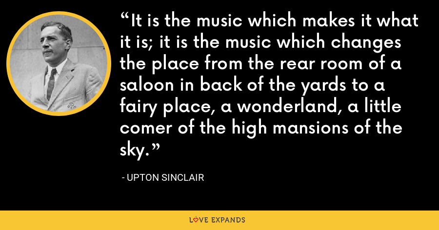 It is the music which makes it what it is; it is the music which changes the place from the rear room of a saloon in back of the yards to a fairy place, a wonderland, a little comer of the high mansions of the sky. - Upton Sinclair