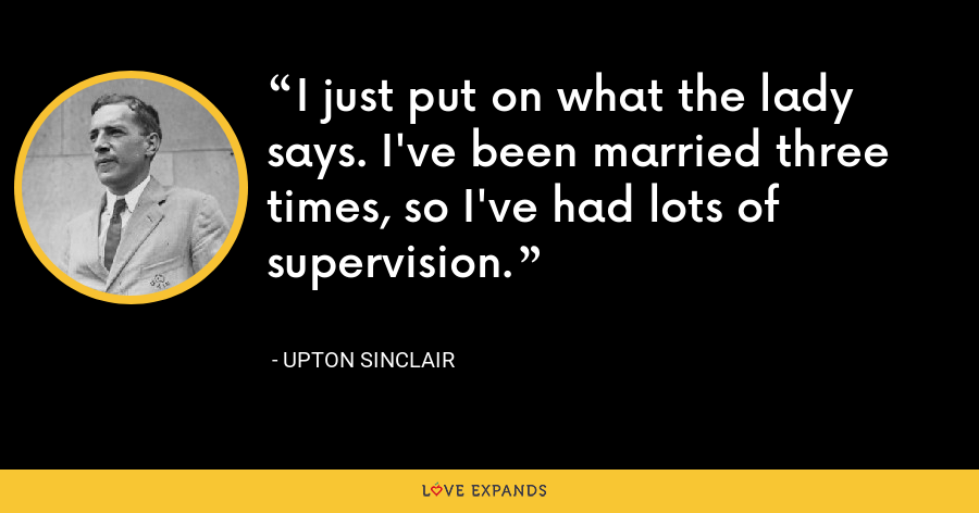 I just put on what the lady says. I've been married three times, so I've had lots of supervision. - Upton Sinclair