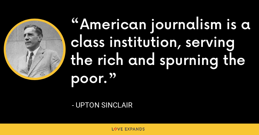 American journalism is a class institution, serving the rich and spurning the poor. - Upton Sinclair