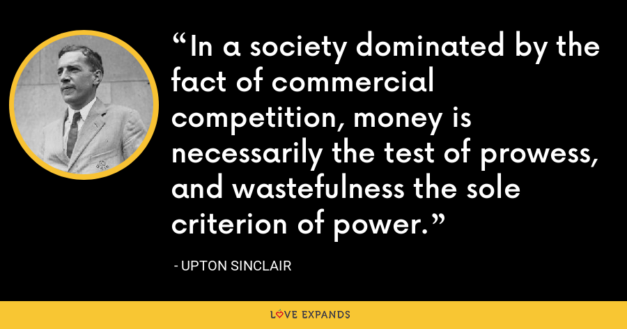 In a society dominated by the fact of commercial competition, money is necessarily the test of prowess, and wastefulness the sole criterion of power. - Upton Sinclair