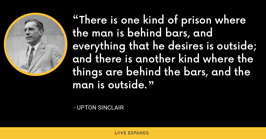There is one kind of prison where the man is behind bars, and everything that he desires is outside; and there is another kind where the things are behind the bars, and the man is outside. - Upton Sinclair