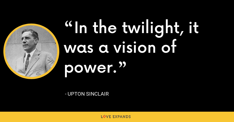 In the twilight, it was a vision of power. - Upton Sinclair