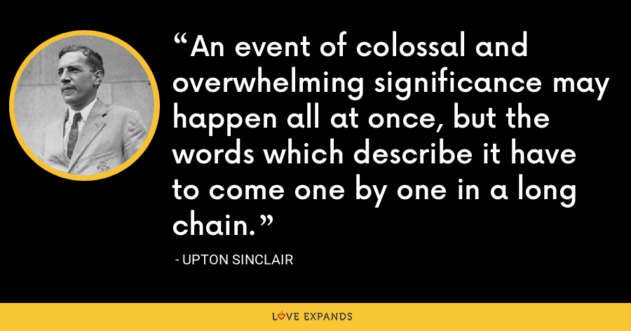 An event of colossal and overwhelming significance may happen all at once, but the words which describe it have to come one by one in a long chain. - Upton Sinclair