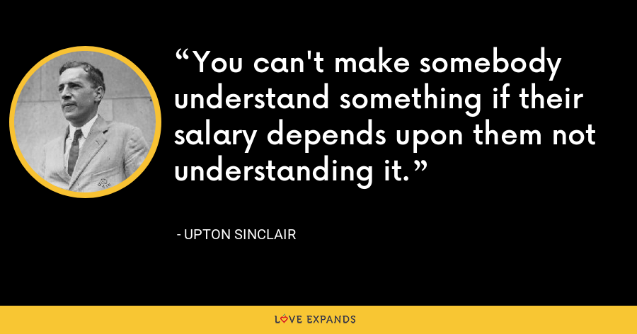 You can't make somebody understand something if their salary depends upon them not understanding it. - Upton Sinclair