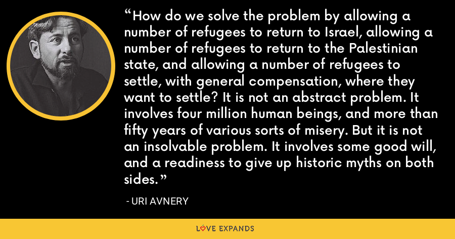 How do we solve the problem by allowing a number of refugees to return to Israel, allowing a number of refugees to return to the Palestinian state, and allowing a number of refugees to settle, with general compensation, where they want to settle? It is not an abstract problem. It involves four million human beings, and more than fifty years of various sorts of misery. But it is not an insolvable problem. It involves some good will, and a readiness to give up historic myths on both sides. - Uri Avnery