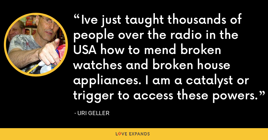 Ive just taught thousands of people over the radio in the USA how to mend broken watches and broken house appliances. I am a catalyst or trigger to access these powers. - Uri Geller